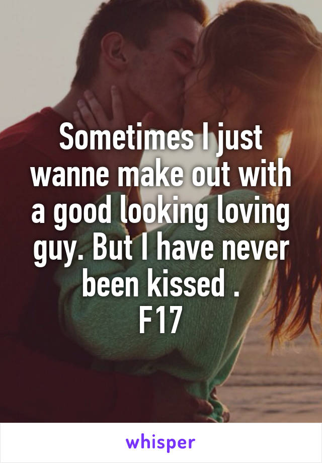 Sometimes I just wanne make out with a good looking loving guy. But I have never been kissed . F17