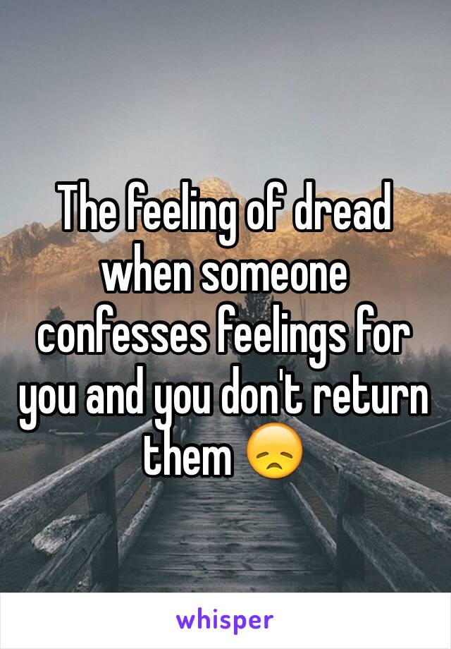 The feeling of dread when someone confesses feelings for you and you don't return them 😞