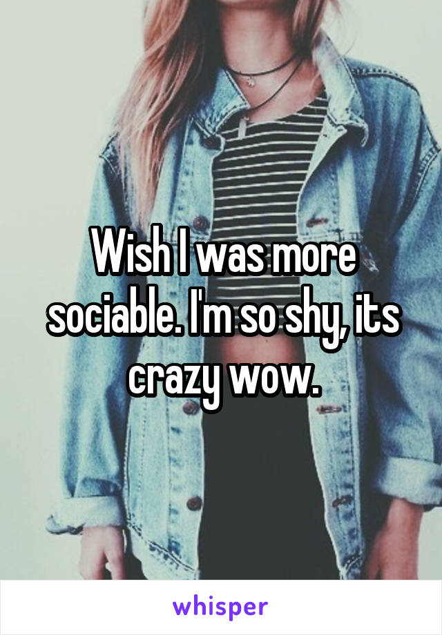 Wish I was more sociable. I'm so shy, its crazy wow.