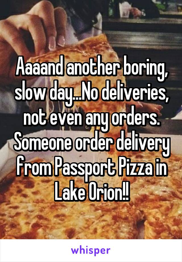 Aaaand another boring, slow day...No deliveries, not even any orders. Someone order delivery from Passport Pizza in Lake Orion!!