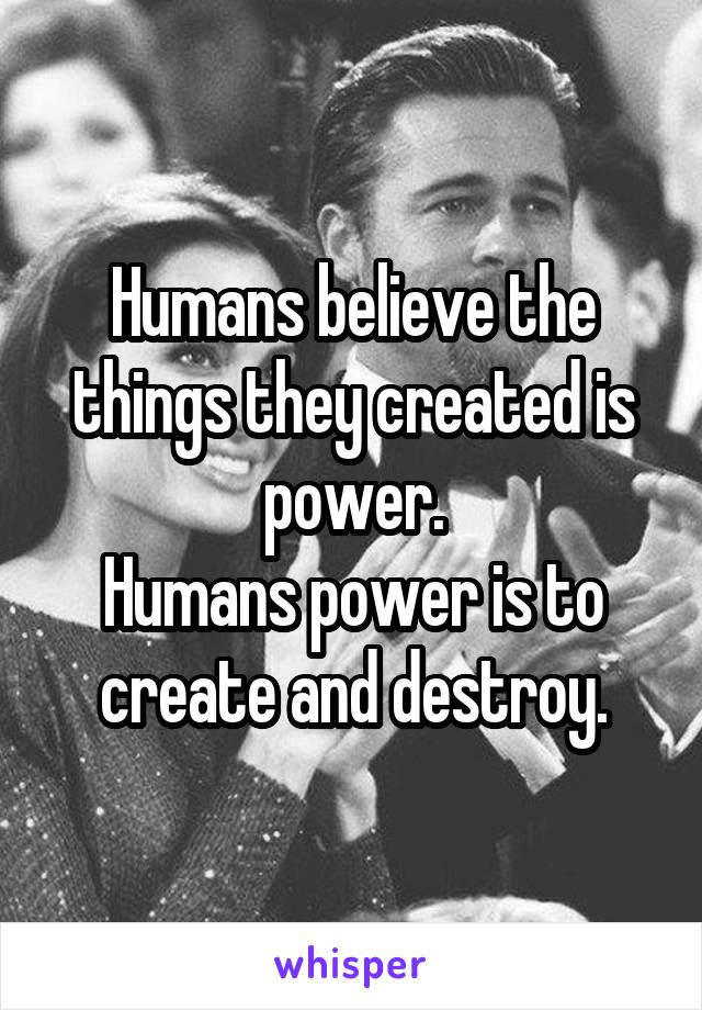 Humans believe the things they created is power. Humans power is to create and destroy.