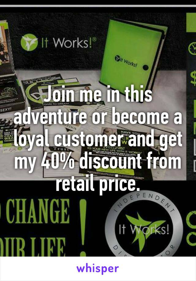 Join me in this adventure or become a loyal customer and get my 40% discount from retail price.