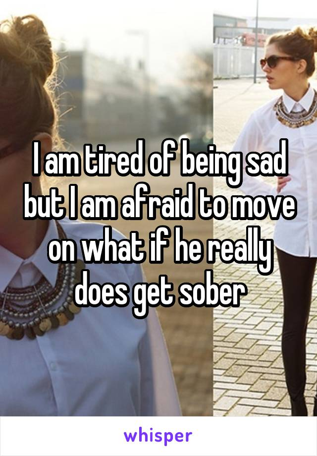 I am tired of being sad but I am afraid to move on what if he really does get sober