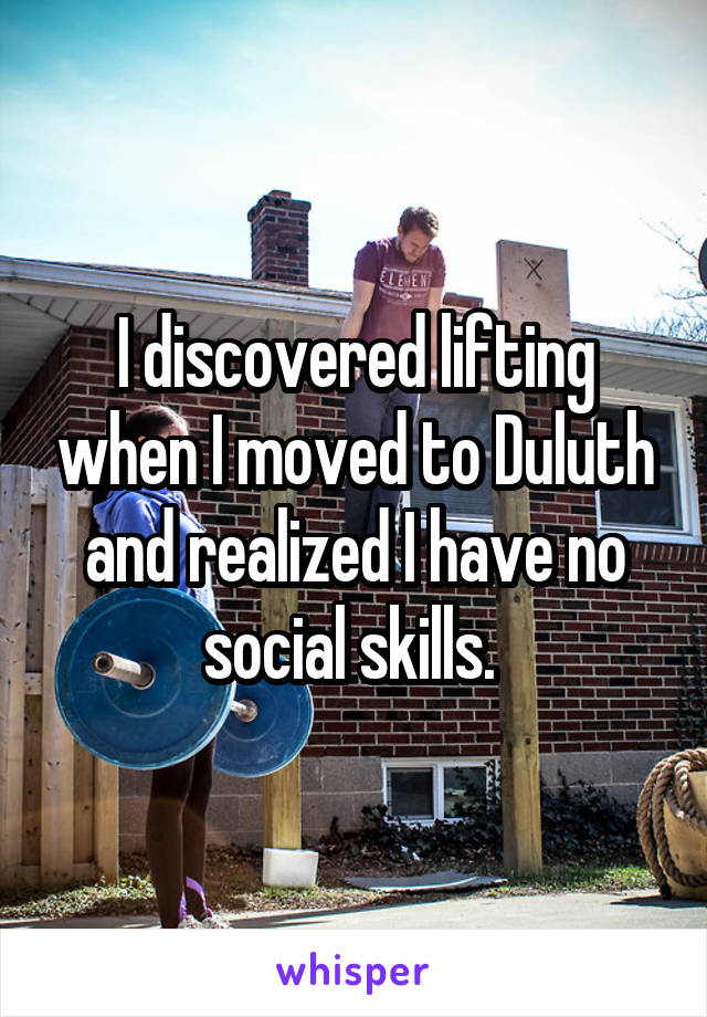 I discovered lifting when I moved to Duluth and realized I have no social skills.