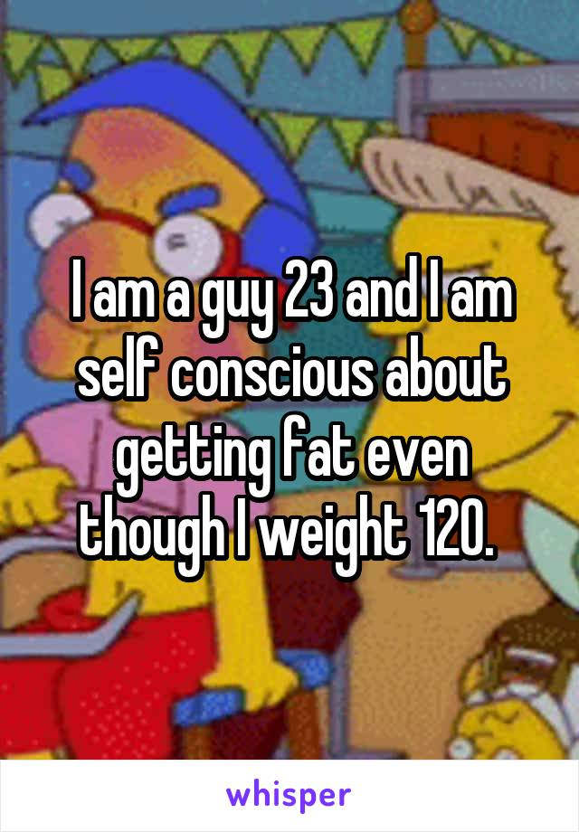 I am a guy 23 and I am self conscious about getting fat even though I weight 120.