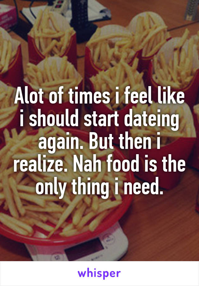 Alot of times i feel like i should start dateing again. But then i realize. Nah food is the only thing i need.