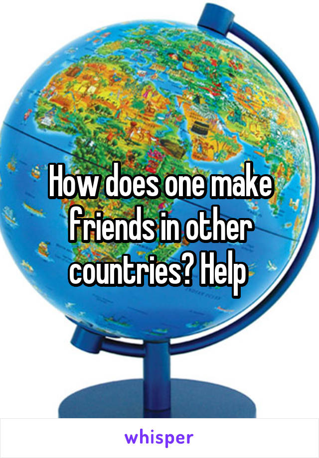 How does one make friends in other countries? Help
