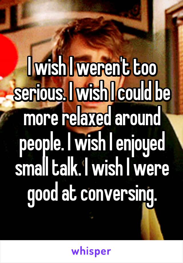 I wish I weren't too serious. I wish I could be more relaxed around people. I wish I enjoyed small talk. I wish I were good at conversing.