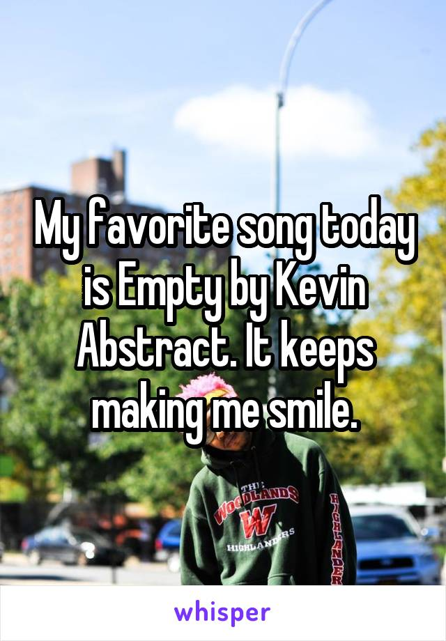My favorite song today is Empty by Kevin Abstract. It keeps making me smile.