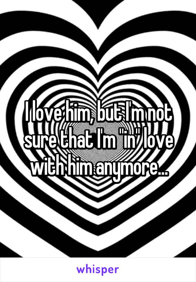 "I love him, but I'm not sure that I'm ""in"" love with him anymore..."