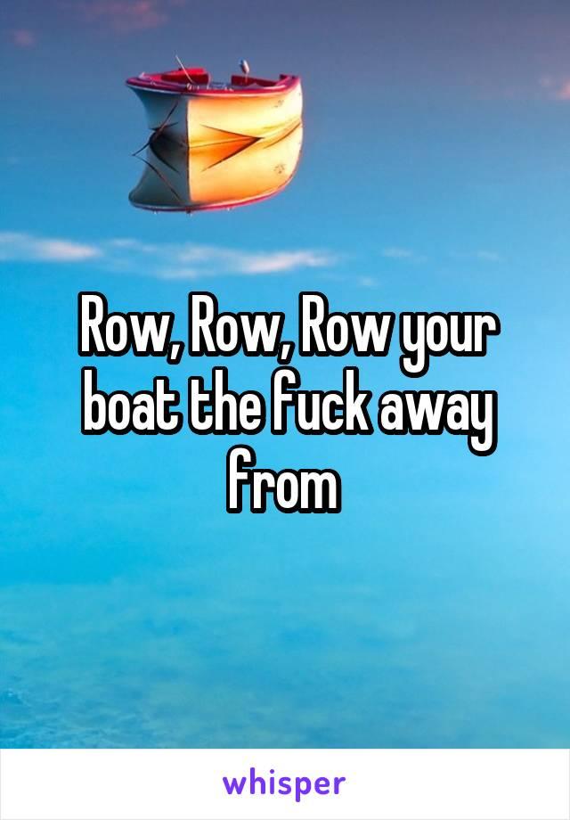 Row, Row, Row your boat the fuck away from