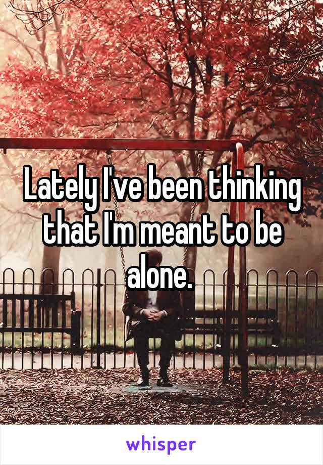 Lately I've been thinking that I'm meant to be alone.