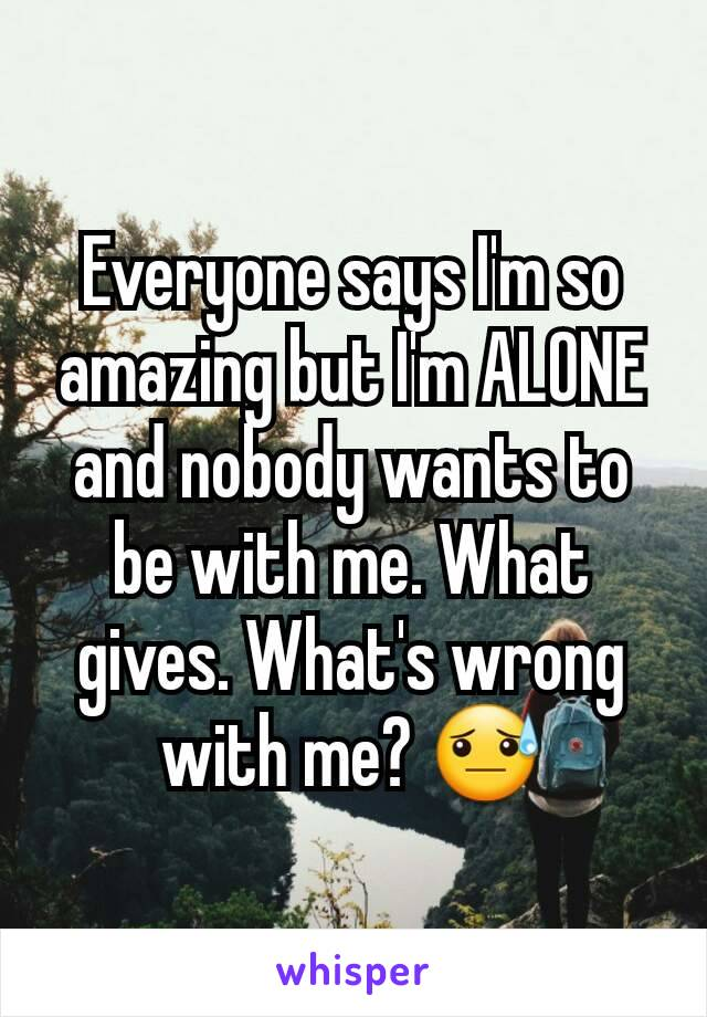 Everyone says I'm so amazing but I'm ALONE and nobody wants to be with me. What gives. What's wrong with me? 😓