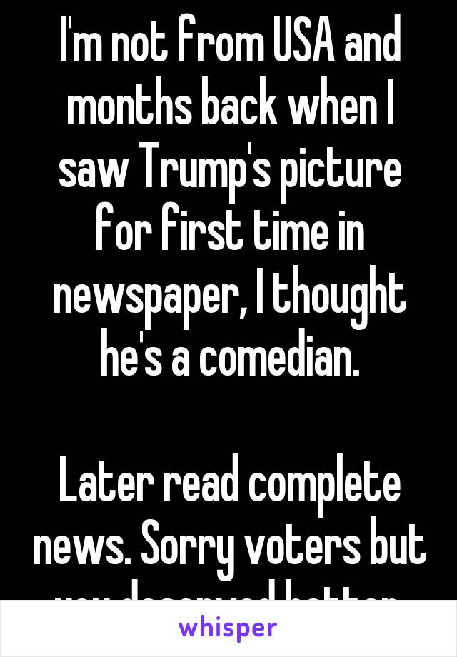 I'm not from USA and months back when I saw Trump's picture for first time in newspaper, I thought he's a comedian.  Later read complete news. Sorry voters but you deserved better.