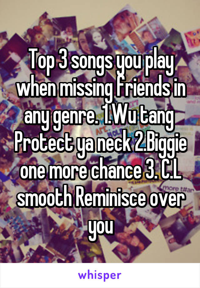 Top 3 songs you play when missing friends in any genre. 1.Wu tang  Protect ya neck 2.Biggie one more chance 3. C.L smooth Reminisce over you