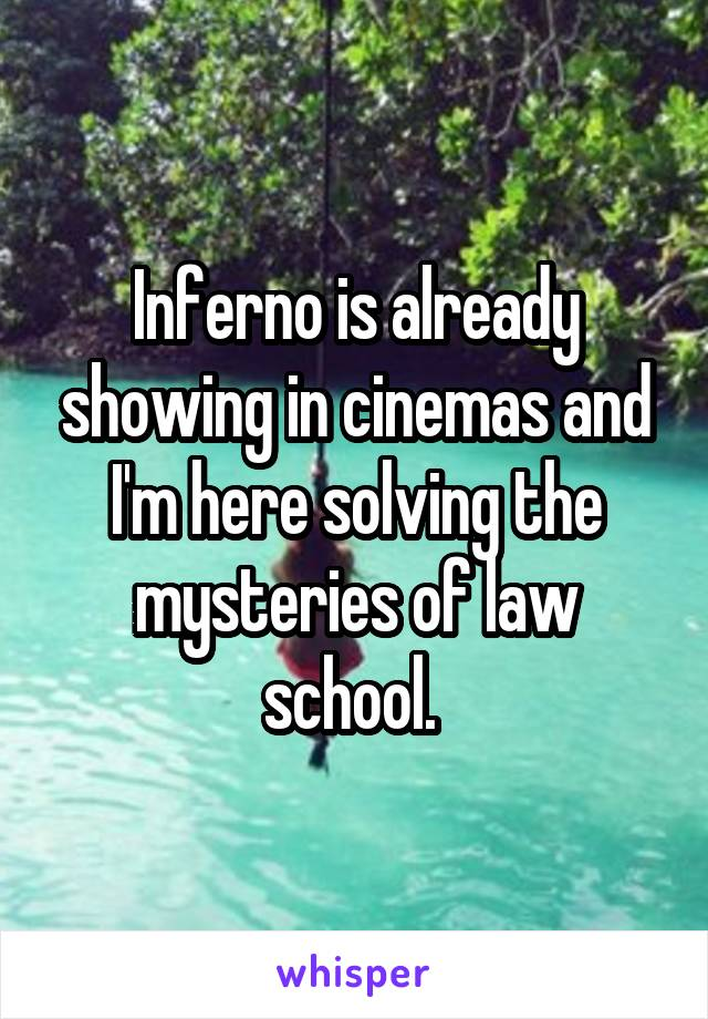 Inferno is already showing in cinemas and I'm here solving the mysteries of law school.