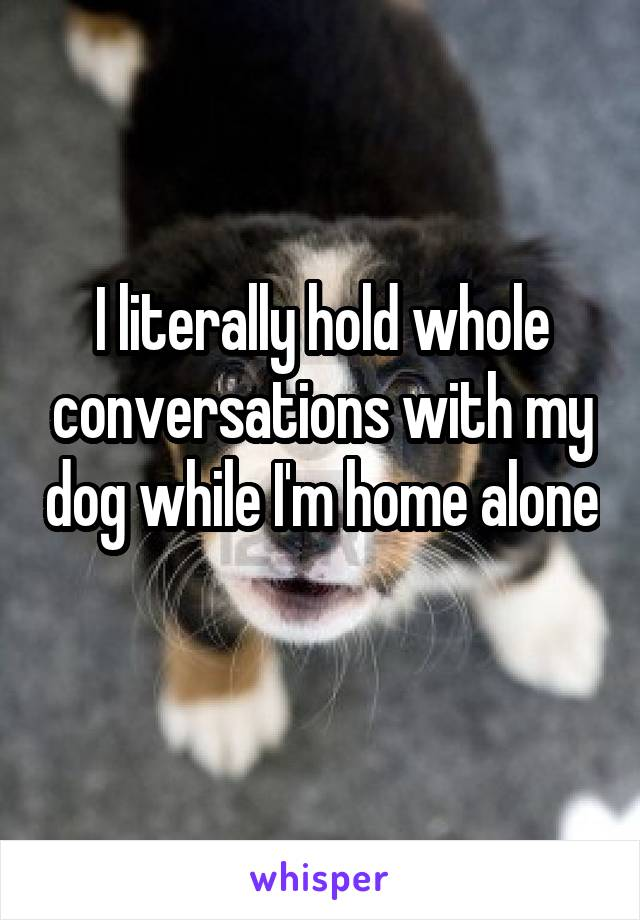I literally hold whole conversations with my dog while I'm home alone