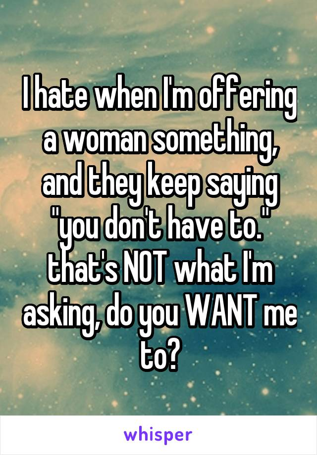 "I hate when I'm offering a woman something, and they keep saying ""you don't have to."" that's NOT what I'm asking, do you WANT me to?"