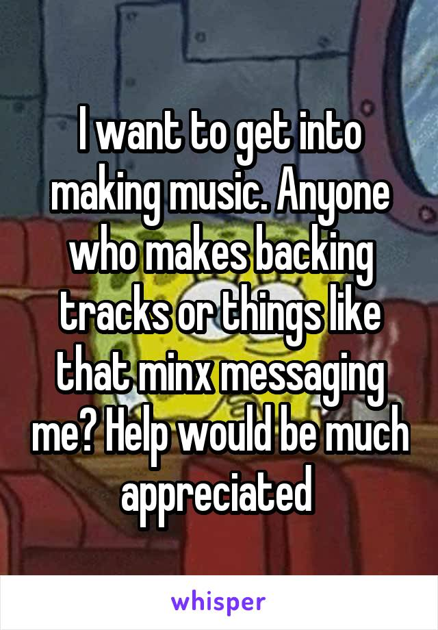 I want to get into making music. Anyone who makes backing tracks or things like that minx messaging me? Help would be much appreciated