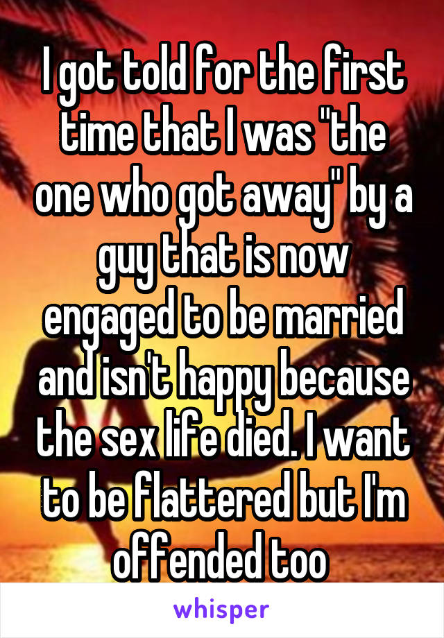 """I got told for the first time that I was """"the one who got away"""" by a guy that is now engaged to be married and isn't happy because the sex life died. I want to be flattered but I'm offended too"""