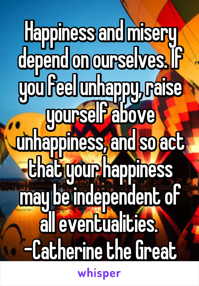Happiness and misery depend on ourselves. If you feel unhappy, raise yourself above unhappiness, and so act that your happiness may be independent of all eventualities.  -Catherine the Great