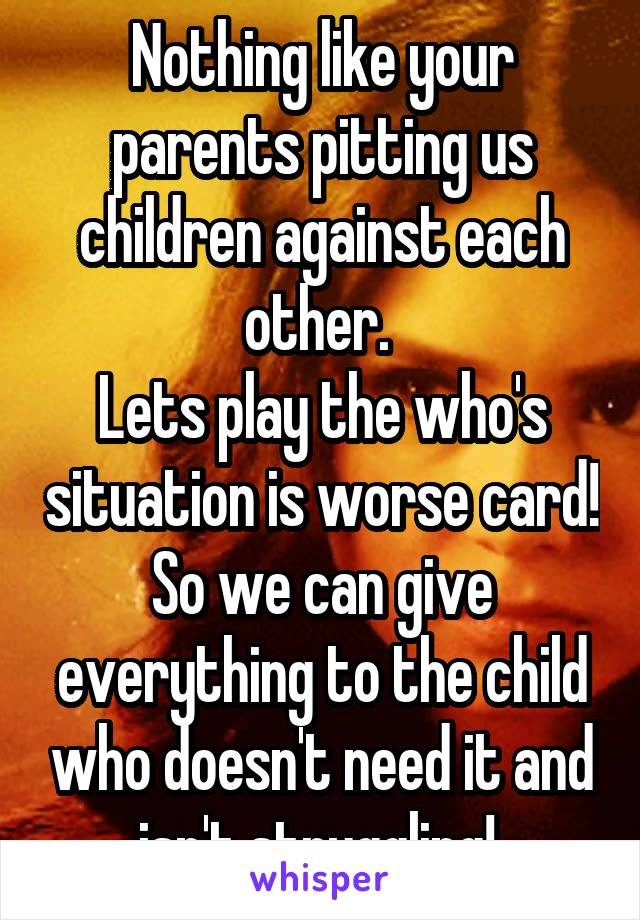 Nothing like your parents pitting us children against each other.  Lets play the who's situation is worse card! So we can give everything to the child who doesn't need it and isn't struggling!