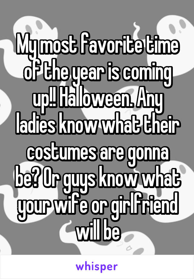 My most favorite time of the year is coming up!! Halloween. Any ladies know what their costumes are gonna be? Or guys know what your wife or girlfriend will be
