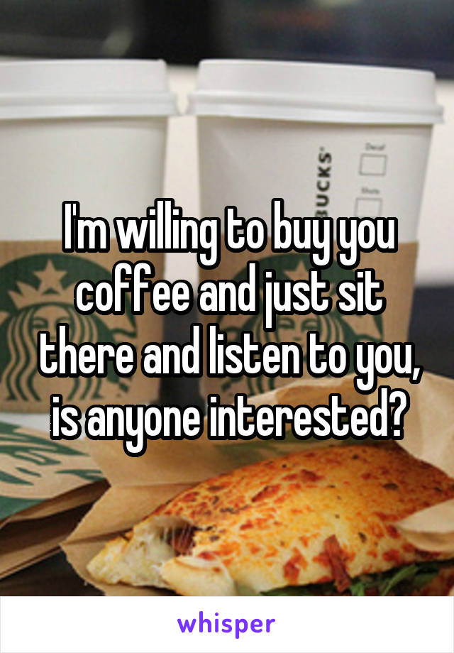 I'm willing to buy you coffee and just sit there and listen to you, is anyone interested?
