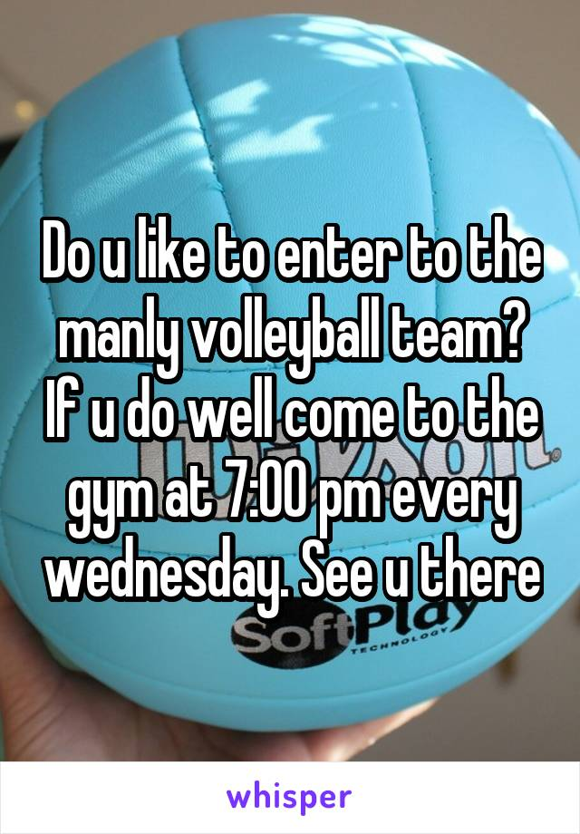 Do u like to enter to the manly volleyball team? If u do well come to the gym at 7:00 pm every wednesday. See u there