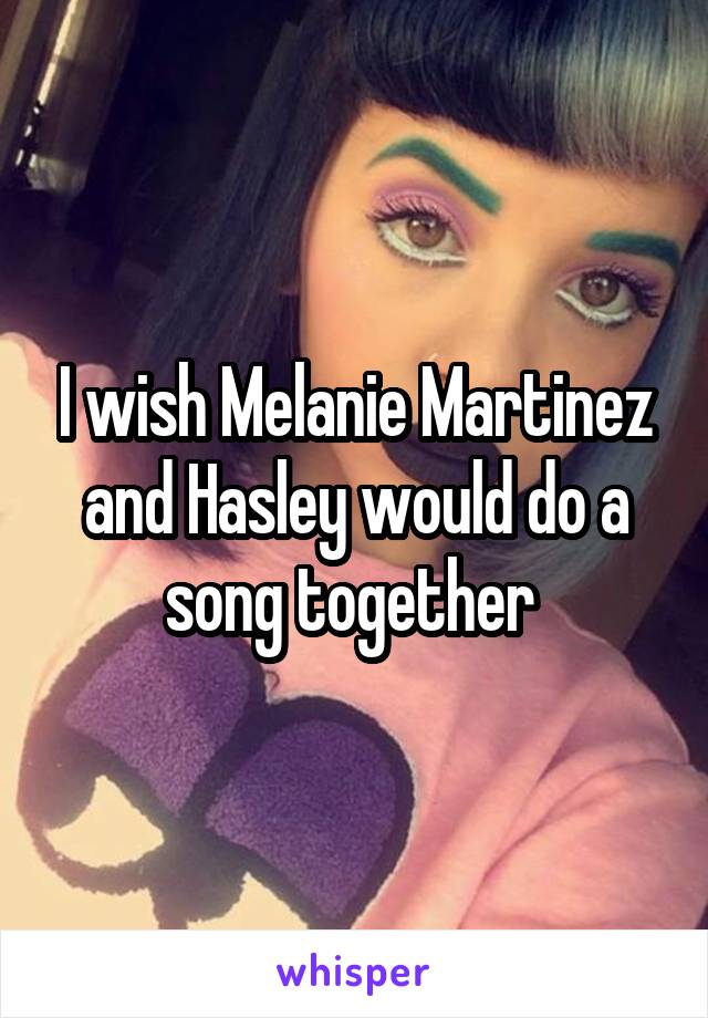 I wish Melanie Martinez and Hasley would do a song together