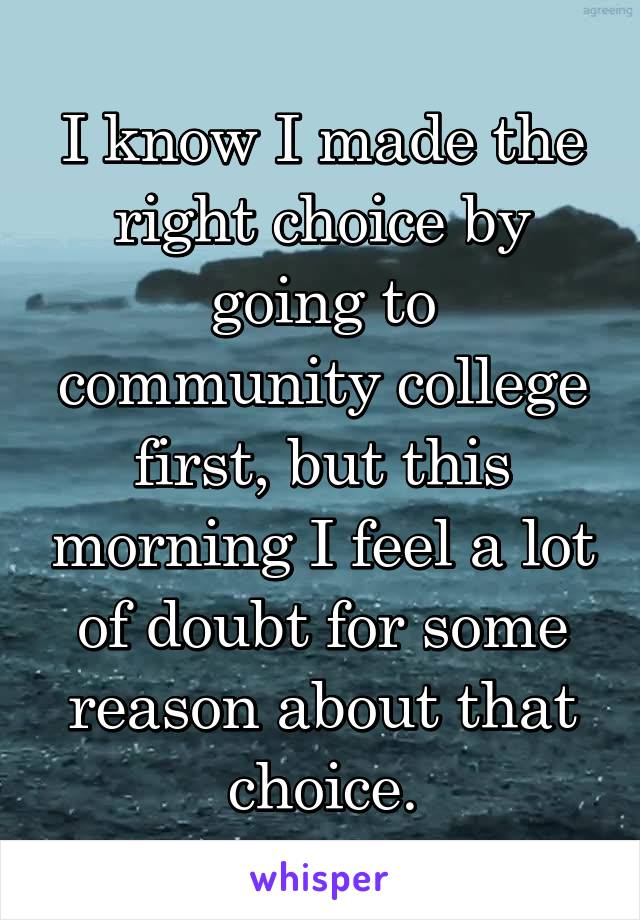 I know I made the right choice by going to community college first, but this morning I feel a lot of doubt for some reason about that choice.