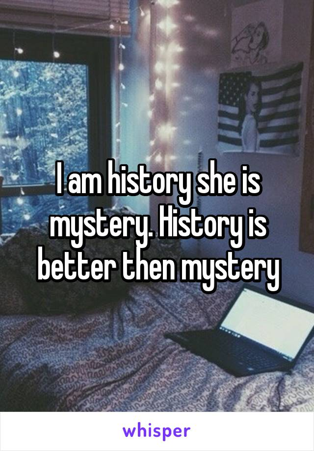 I am history she is mystery. History is better then mystery