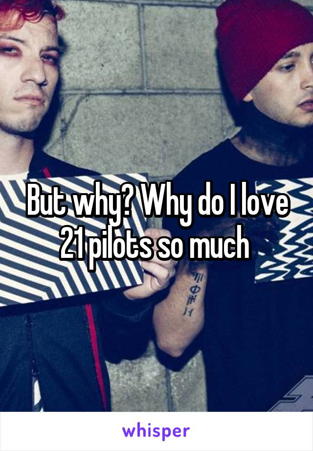 But why? Why do I love 21 pilots so much