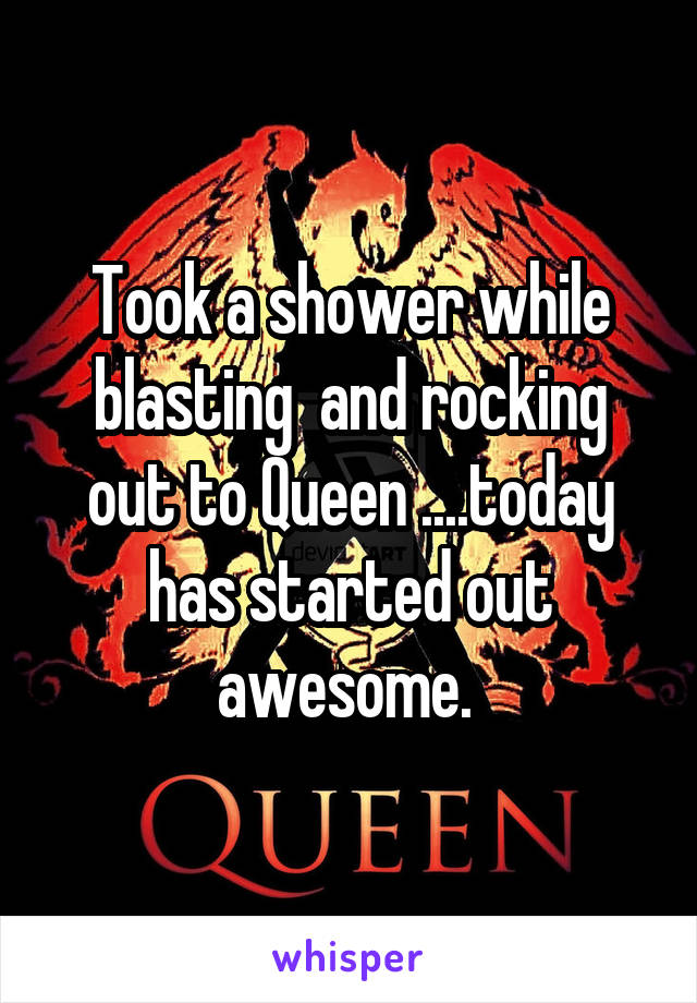 Took a shower while blasting  and rocking out to Queen ....today has started out awesome.