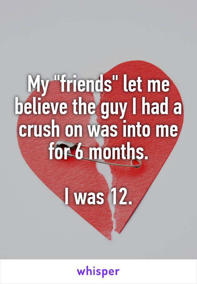 """My """"friends"""" let me believe the guy I had a crush on was into me for 6 months.  I was 12."""