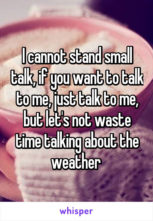 I cannot stand small talk, if you want to talk to me, just talk to me, but let's not waste time talking about the weather