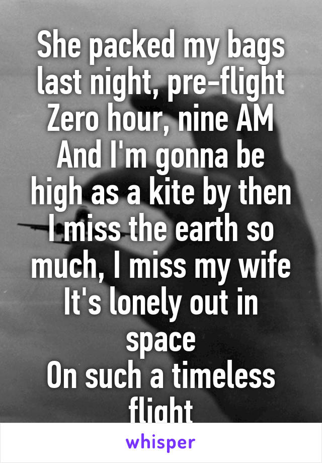 She packed my bags last night, pre-flight Zero hour, nine AM And I'm gonna be high as a kite by then I miss the earth so much, I miss my wife It's lonely out in space On such a timeless flight