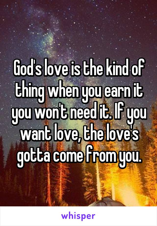 God's love is the kind of thing when you earn it you won't need it. If you want love, the love's gotta come from you.