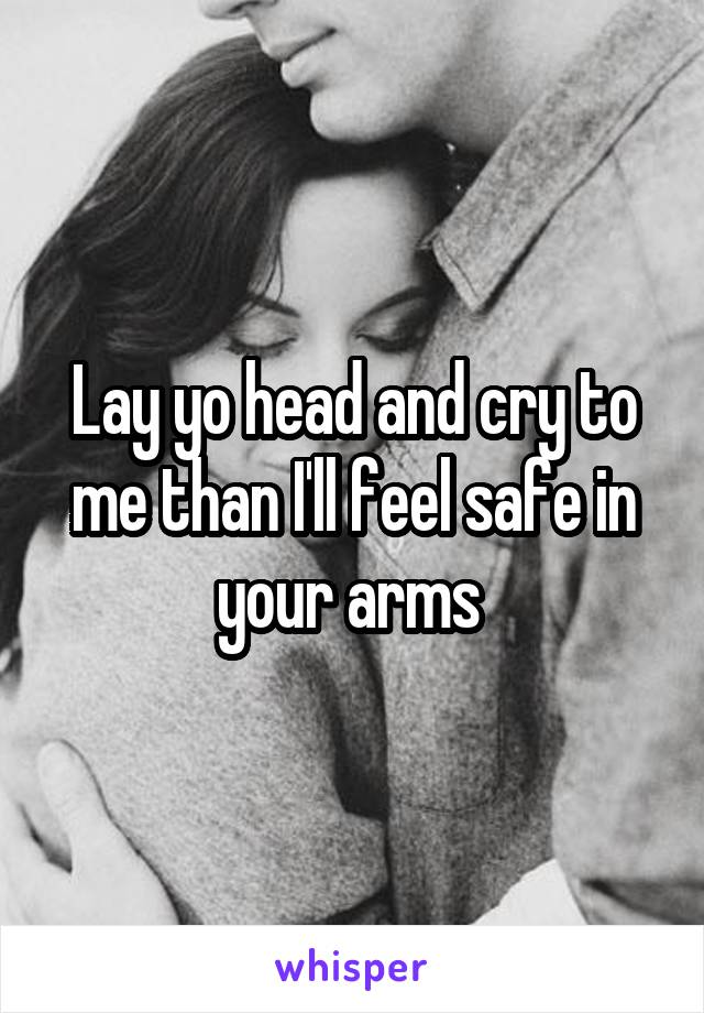 Lay yo head and cry to me than I'll feel safe in your arms