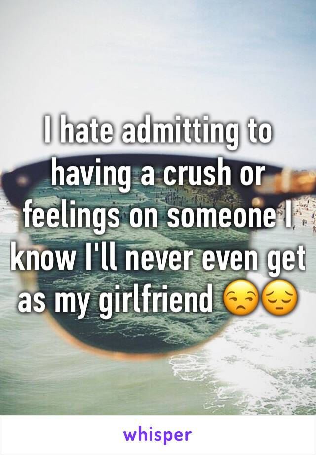 I hate admitting to having a crush or feelings on someone I know I'll never even get as my girlfriend 😒😔