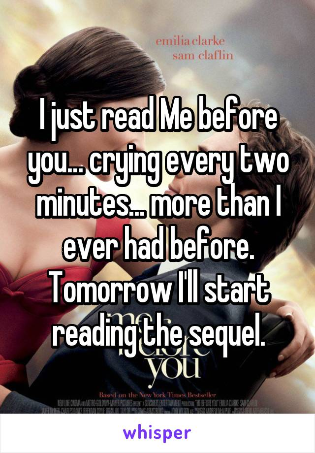 I just read Me before you... crying every two minutes... more than I ever had before. Tomorrow I'll start reading the sequel.
