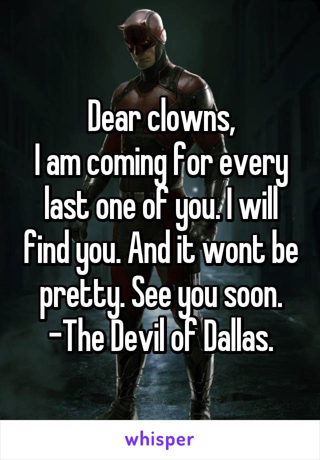 Dear clowns, I am coming for every last one of you. I will find you. And it wont be pretty. See you soon. -The Devil of Dallas.