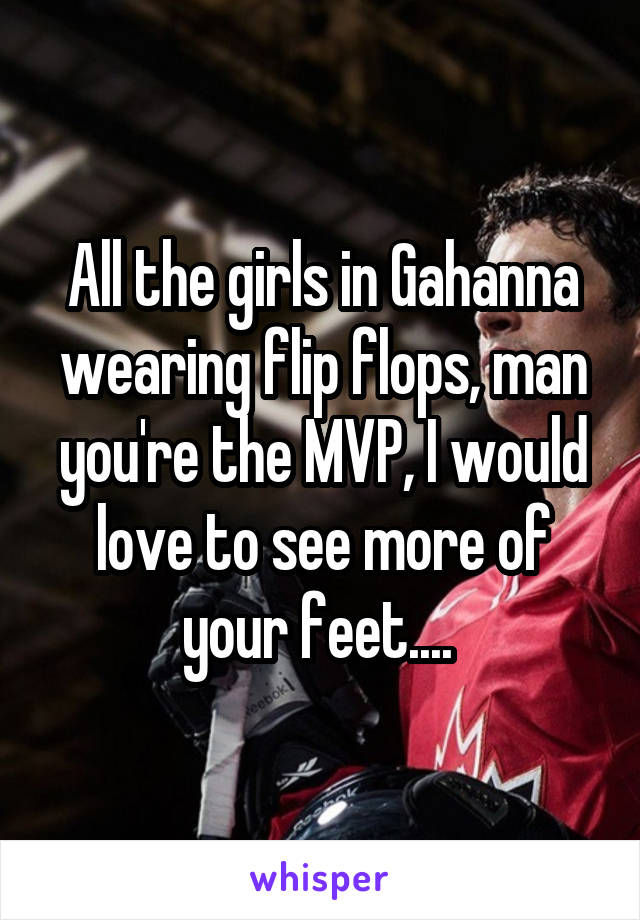 All the girls in Gahanna wearing flip flops, man you're the MVP, I would love to see more of your feet....