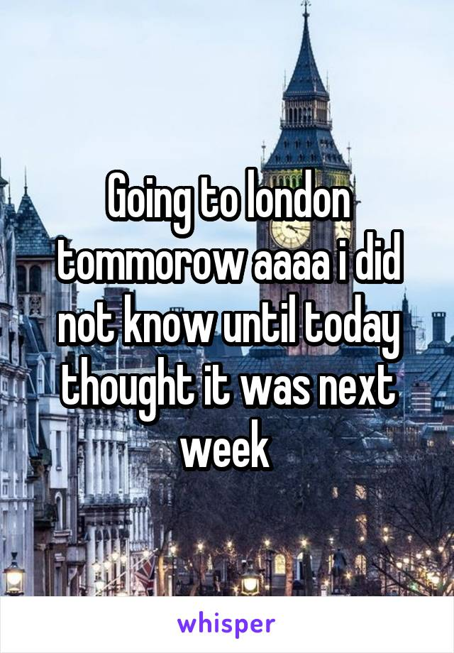 Going to london tommorow aaaa i did not know until today thought it was next week