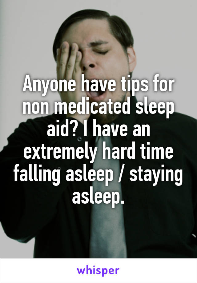 Anyone have tips for non medicated sleep aid? I have an extremely hard time falling asleep / staying asleep.