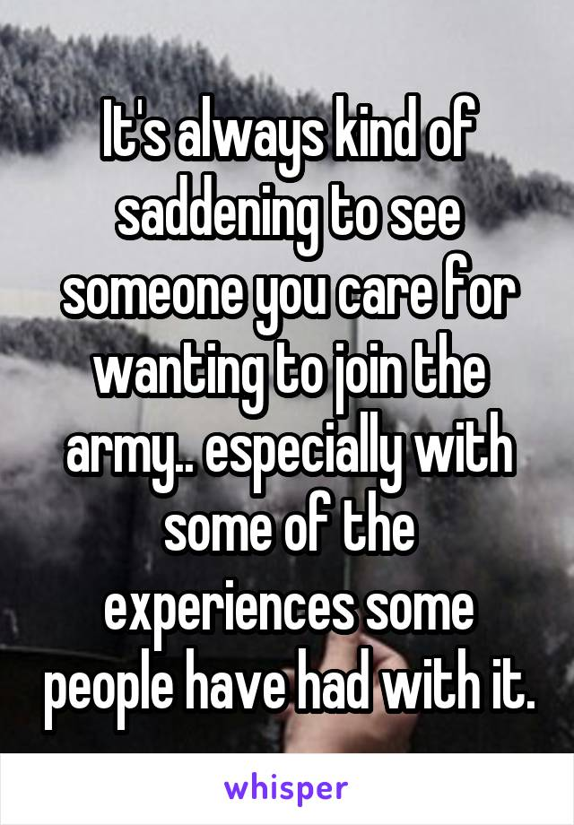 It's always kind of saddening to see someone you care for wanting to join the army.. especially with some of the experiences some people have had with it.