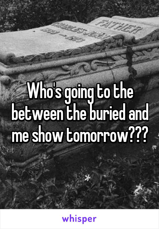Who's going to the between the buried and me show tomorrow???