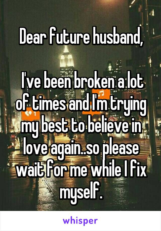 Dear future husband,   I've been broken a lot of times and I'm trying my best to believe in love again..so please wait for me while I fix myself.
