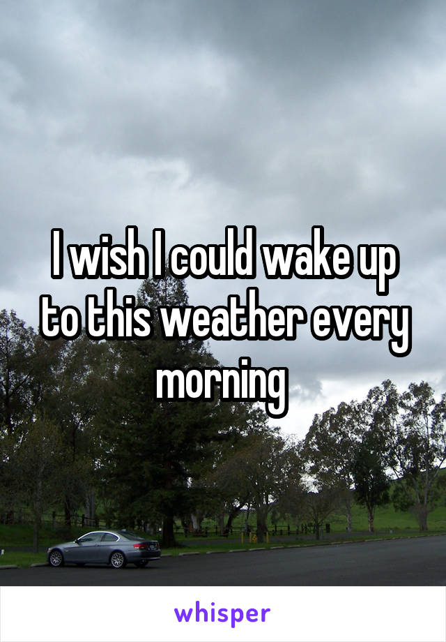 I wish I could wake up to this weather every morning