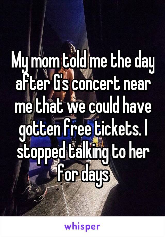 My mom told me the day after G's concert near me that we could have gotten free tickets. I stopped talking to her for days